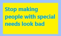 Stop making people with special needs look bad