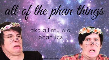 all of the phan things (aka all my old phanfics)