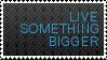 live something bigger. by ifyouplease