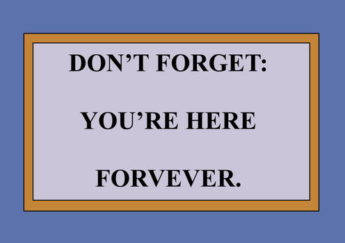 Don't Forget: You're Here Forever Sign (Template)
