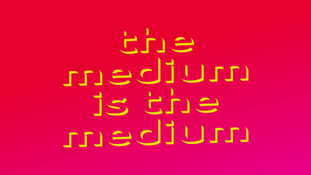 THE MEDIUM IS THE MEDIUM