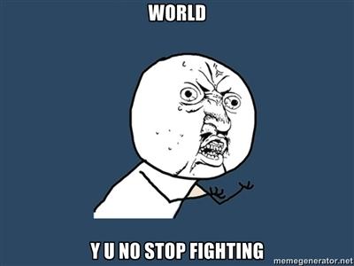 WORLD Y U NO STOP FIGHTING by SC4V3NG3RPR0Z