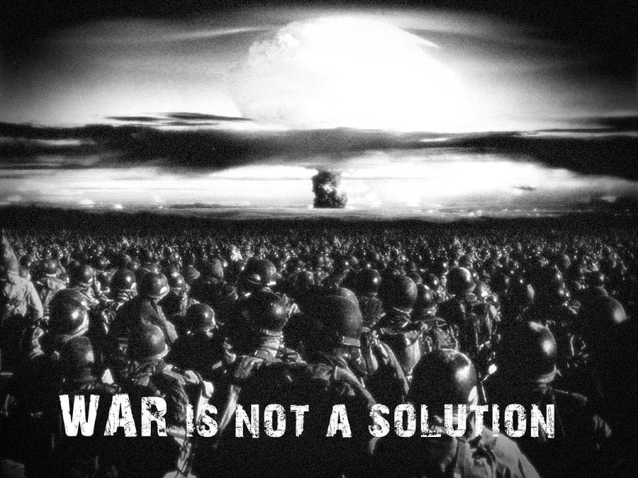 essay on war is not a solution War is too easy, but a draft is not the solution let's begin our search for a solution by forcing the advocates for such wars to a higher standard of.