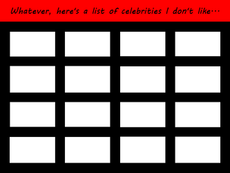 Whatever, here's a list of celebs I don't like... by 4xEyes1987