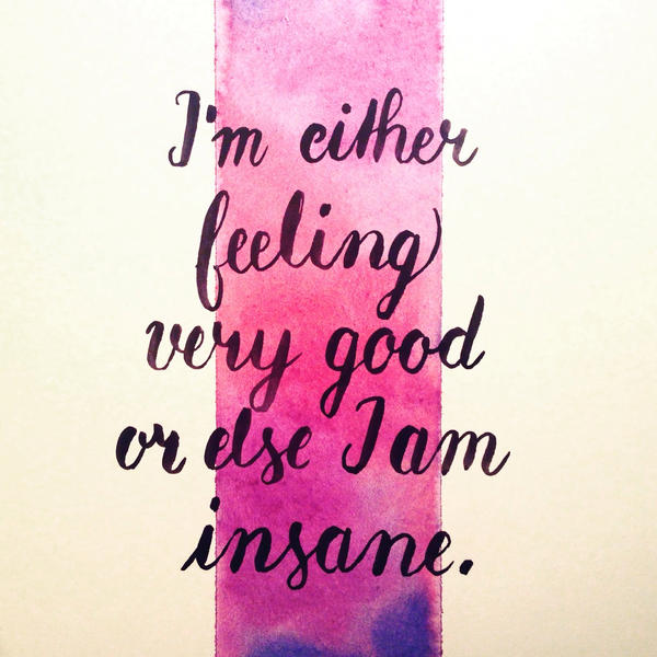 I'm either feeling very good or else I am insane. by pica-ae