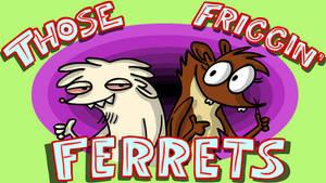 Those Friggin Ferrets - OUR NEW CARTOON