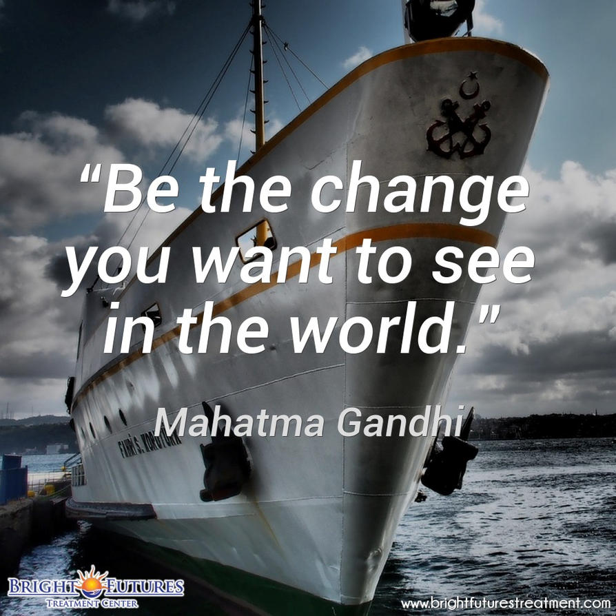 Be the change you want to see in the world recover by brightfuturesrehab