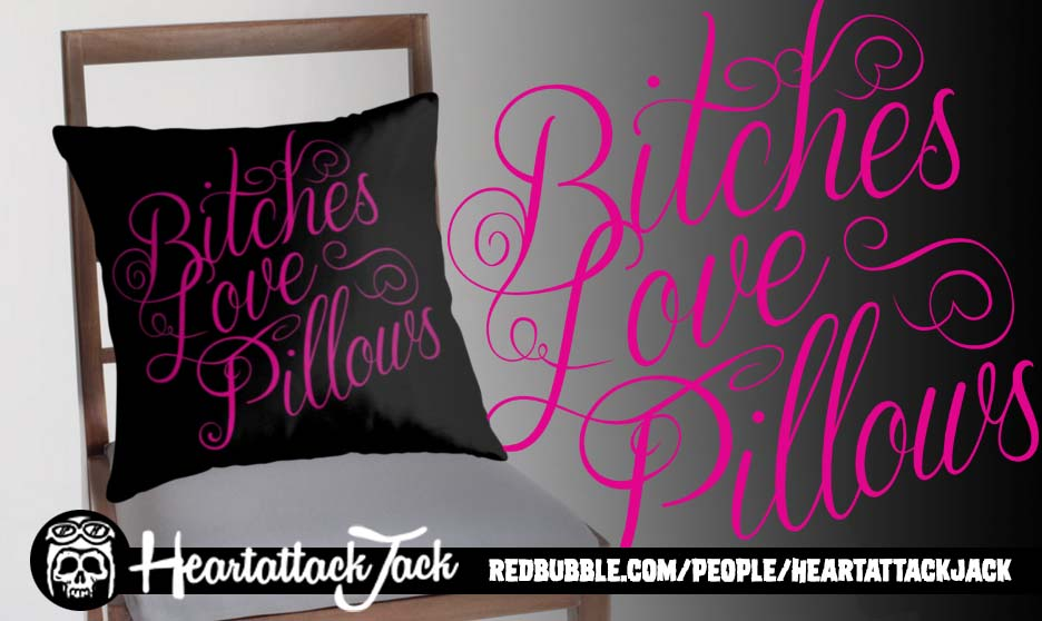 Bitches Love Pillows by Heartattackjack