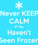 Never Keep Calm If you haven't seen frozen