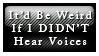 Weird if I didn't Hear Voices