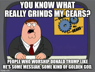 Grinds my Gears: People who Worship Donald Trump