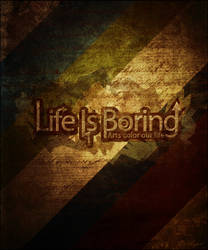 Life is boring.