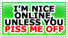 I'm nice online, unless you piss me off by TheArtOfNotLikingYou