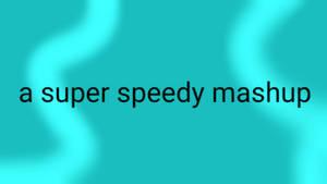 A Super Speedy Mashup