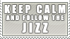 KEEP CALM. and Follow the Jizz by VAL0VE
