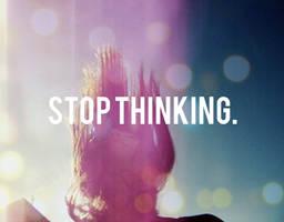 STOP THINKING.