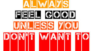 Always feel good unless you don't want to