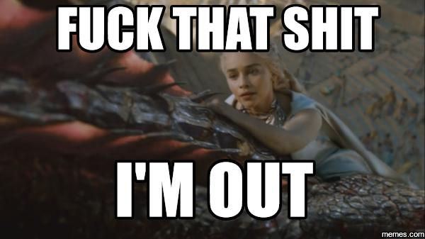 daenerys_meme___f_ck_that_sh_t_i_m_out_by_nightmareangeldeath d9tbuu6 daenerys meme f*ck that sh*t i'm out by nightmareangeldeath on