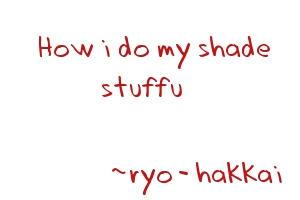 How i do my shade stuffu by ryo-hakkai