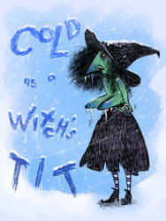 Cold as a Witch's tit