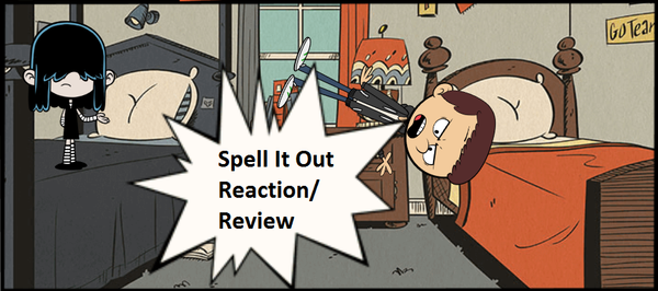 Spell It Out (The Loud House): A Reaction/Review. by Justsomeordinarydude