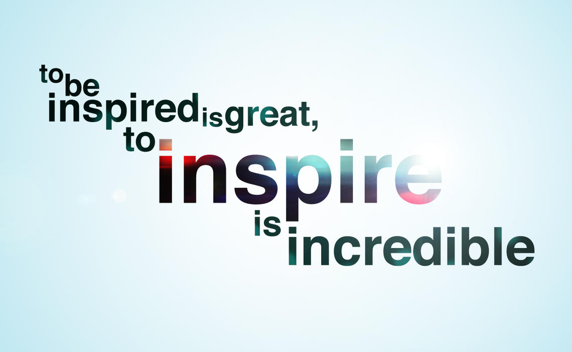 Don't Just Be Inspired, Become The Inspiration