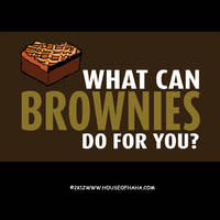 WHAT CAN BROWNIES DO FOR YOU? by HouseOfHaHa