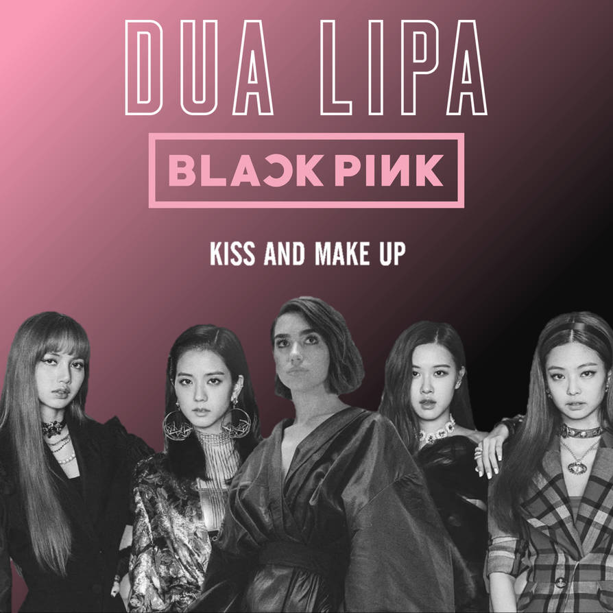 Kiss And Make Up: Dua Lipa X BLACPINK 'Kiss And Make Up' Single By Jangdahye