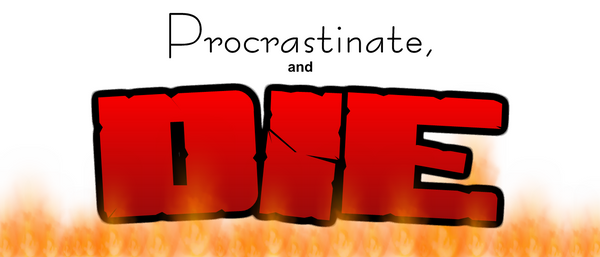 Procrastinate and DIE by FlameBlasted