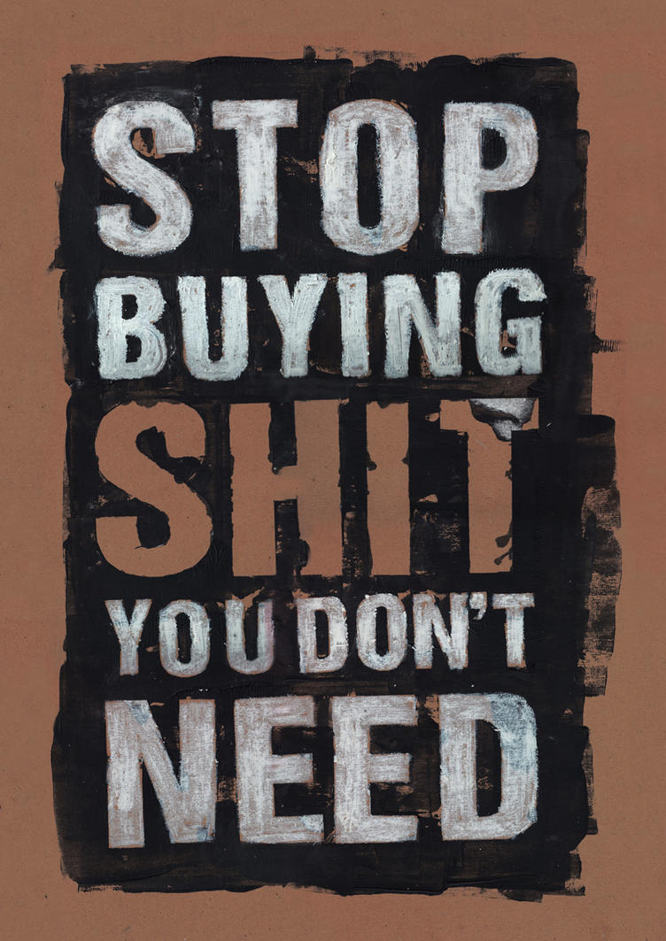 Stop Buying Shit You Don't Need by stormystranger