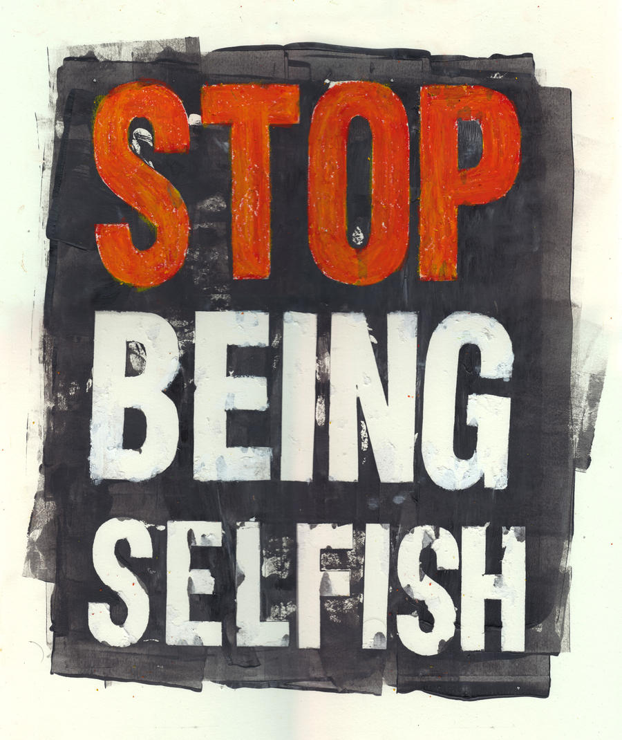 Stop Being Selfish by stormystranger