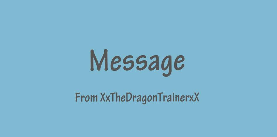 Message ~ From XxTheDragonTrainerxX by XxTheDragonTrainerxX
