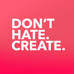 Don't hate, create