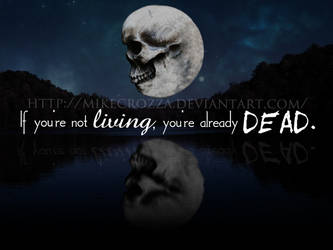 If you're not living, you're already dead.