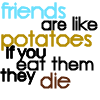 Friends are Like Potatoes.. by glompmaster