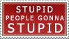 STUPID PEOPLE GONNA STUPID by KikaiSaigono