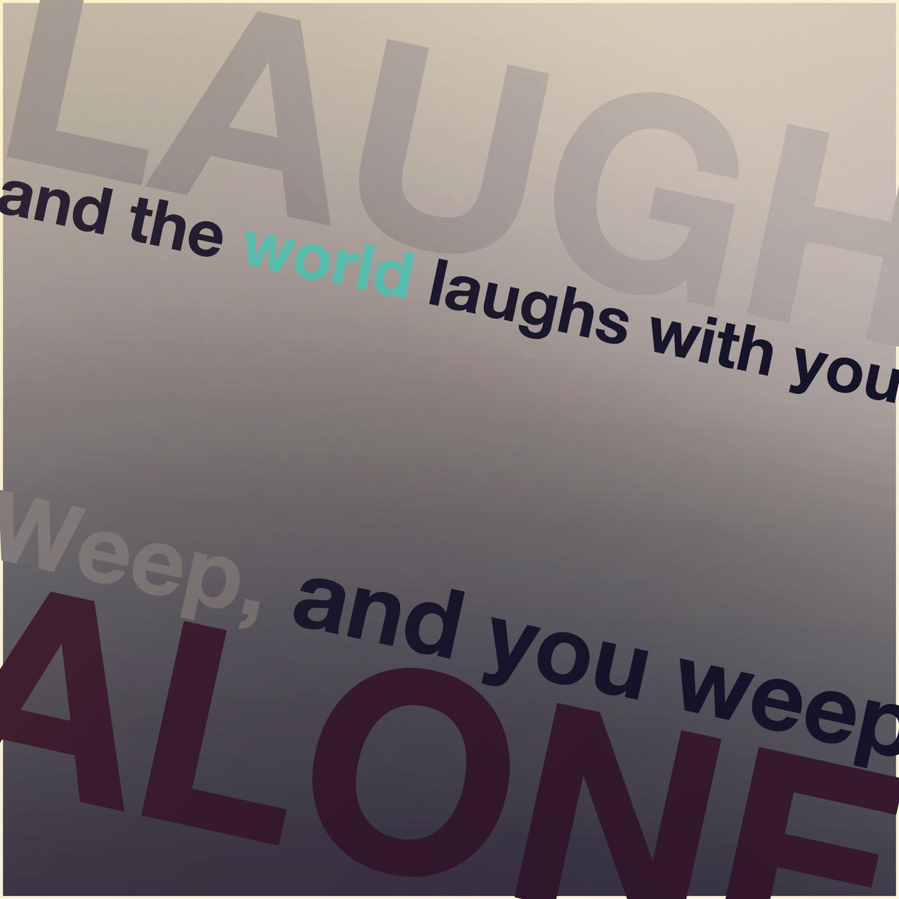 laugh the world laughs with you cry you cry alone Keep your sense of humor and people will sympathize with you, as in she's always cheerful and has dozens of friends laugh and the world laughs with youthis expression actually is part of an ancient latin saying that concludes, weep and the.