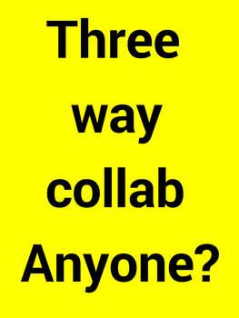 3 way collab anyone  (closed)