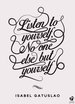 Listen to yourself, no one else but yourself