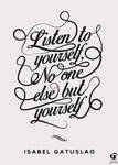 Listen to yourself, no one else but yourself by nicologomez