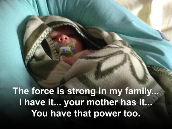 The force is strong in my family, I have it, your mother has it, you have that power too