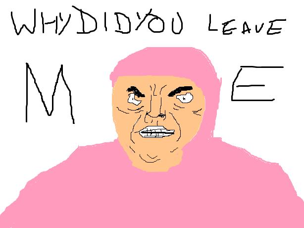 W H Y D I D U L E A V E M E by TreshDaddy