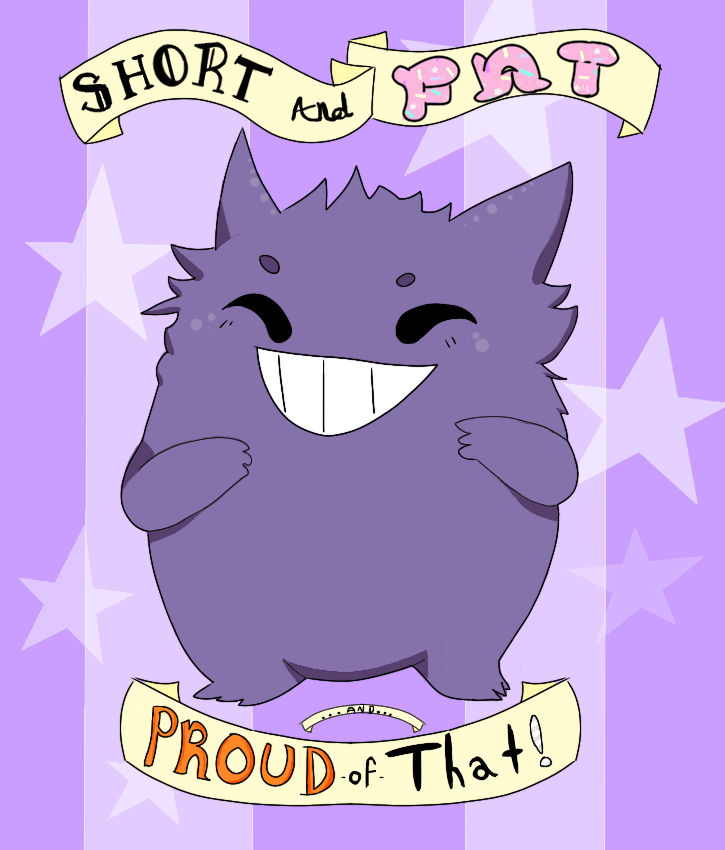 SHORT AND FAT AND PROUD OF THAT!