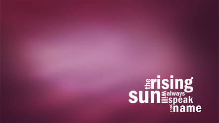the rising sun will always speak your name