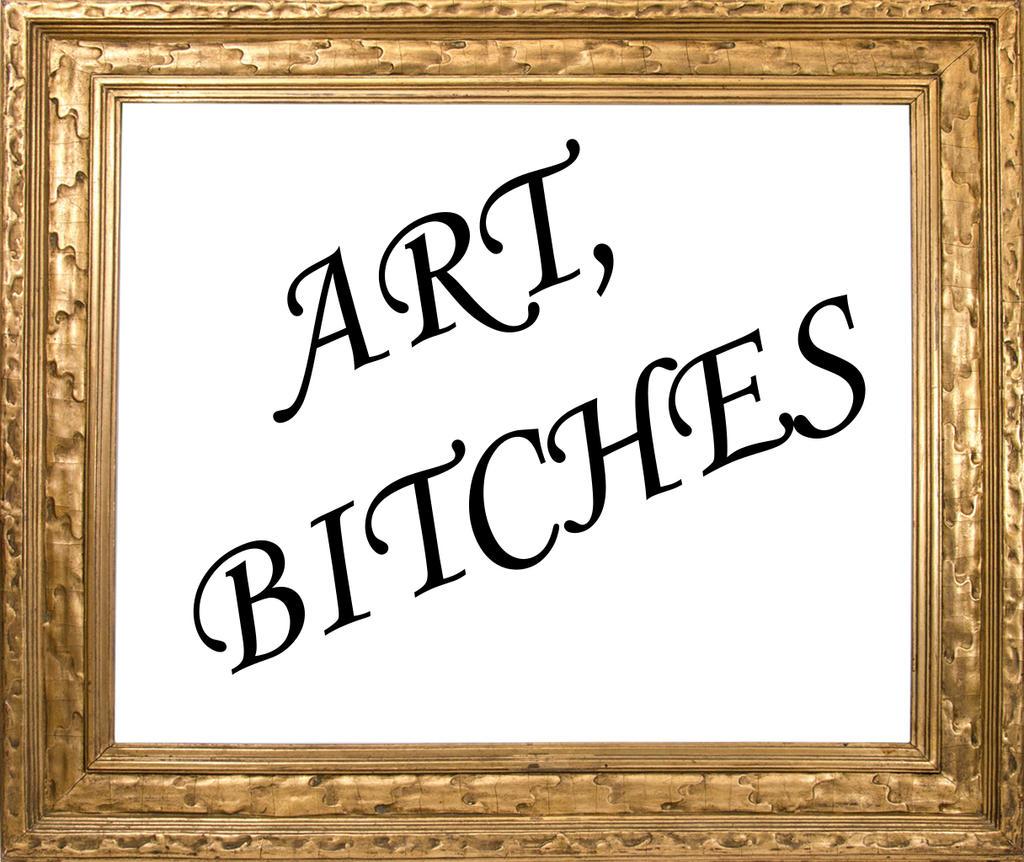 ART, BITCHES by grievousfan