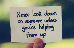 never look down on someone...