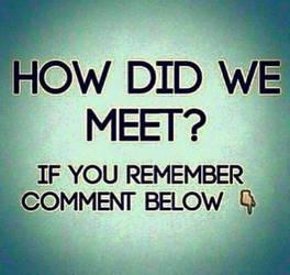How did we meet..