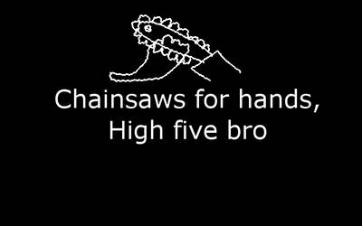 Chainsaws for hands, High five bro