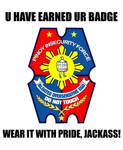 U Have Earned Your Official Pinoy Insecurity Force Badge! Wear it with pride, jackass!
