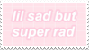 - Stamp: Lil sad, but super rad. - by ChicaTH